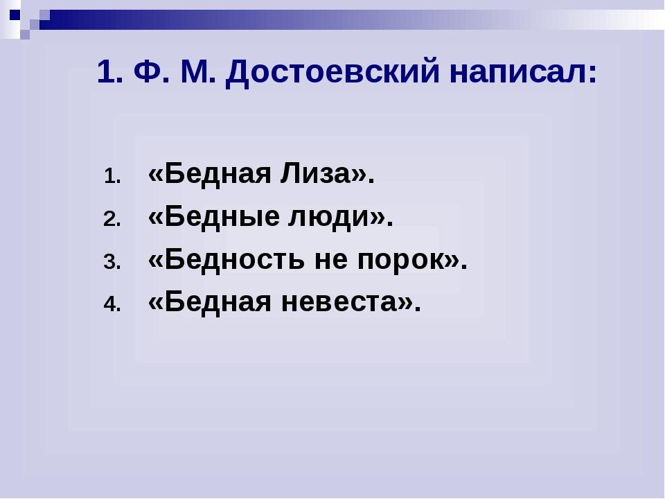 1. Ф. М. Достоевский написал: «Бедная Лиза». «Бедные люди». «Бедность не по...