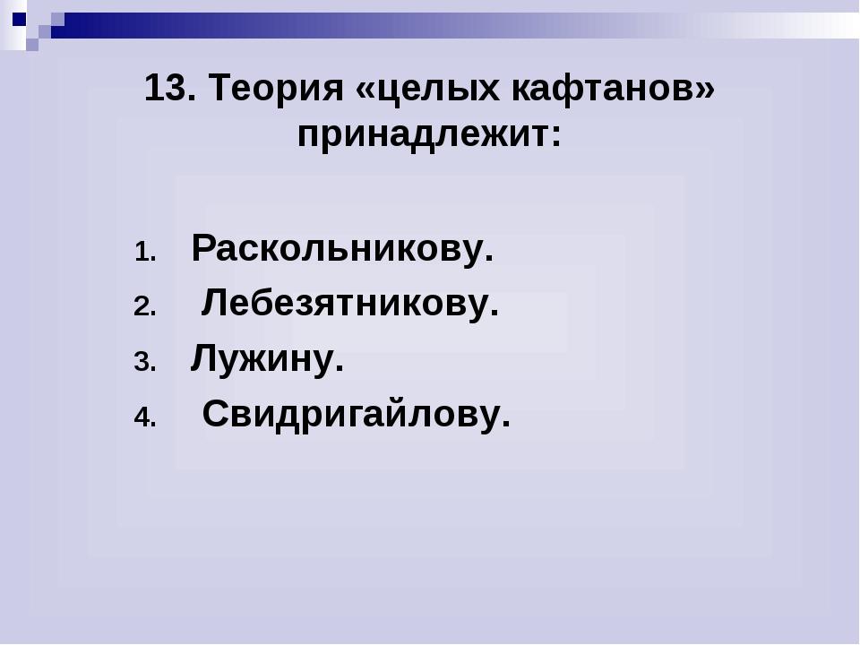13. Теория «целых кафтанов» принадлежит: Раскольникову. Лебезятникову. Лужин...