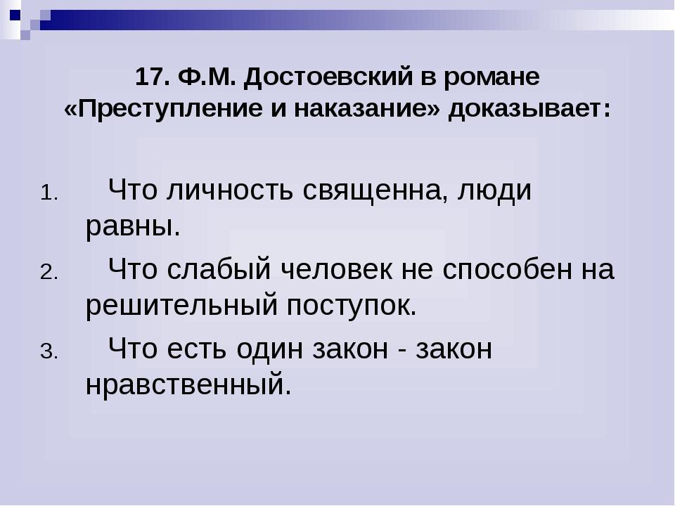 17. Ф.М. Достоевский в романе «Преступление и наказание» доказывает: Что лич...