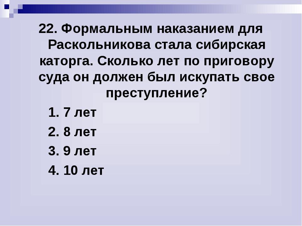 22. Формальным наказанием для Раскольникова стала сибирская каторга. Сколько...
