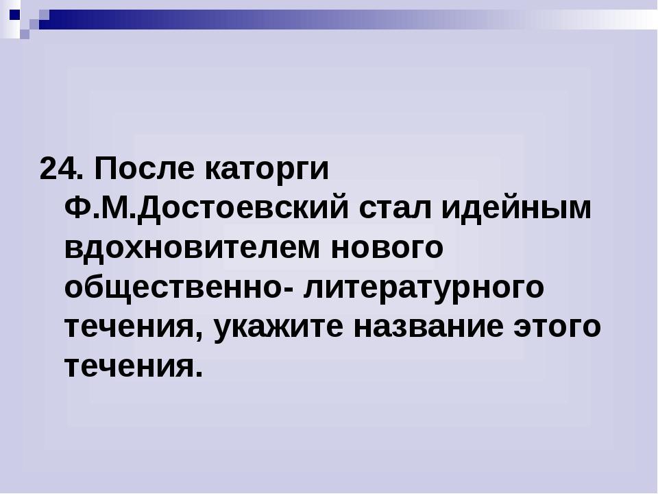 24. После каторги Ф.М.Достоевский стал идейным вдохновителем нового обществен...