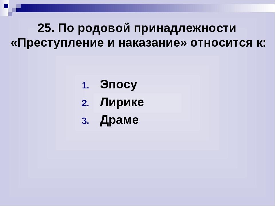 25. По родовой принадлежности «Преступление и наказание» относится к: Эпосу Л...