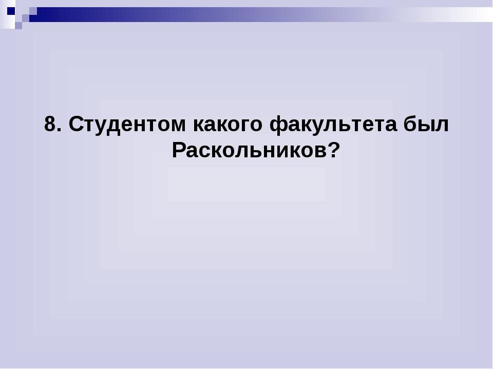 8. Студентом какого факультета был Раскольников?