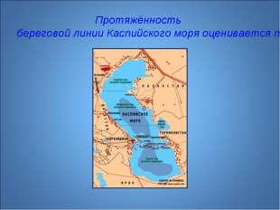 Протяжённость береговой линии Каспийского моря оценивается примерно в 6500—