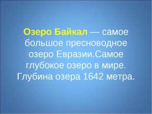 Озеро Байкал— самое большое пресноводное озеро Евразии.Самое глубокое озеро