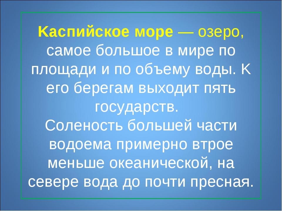 Kаспийское море— озеро, самое большое в мире по площади и по объему воды. K...