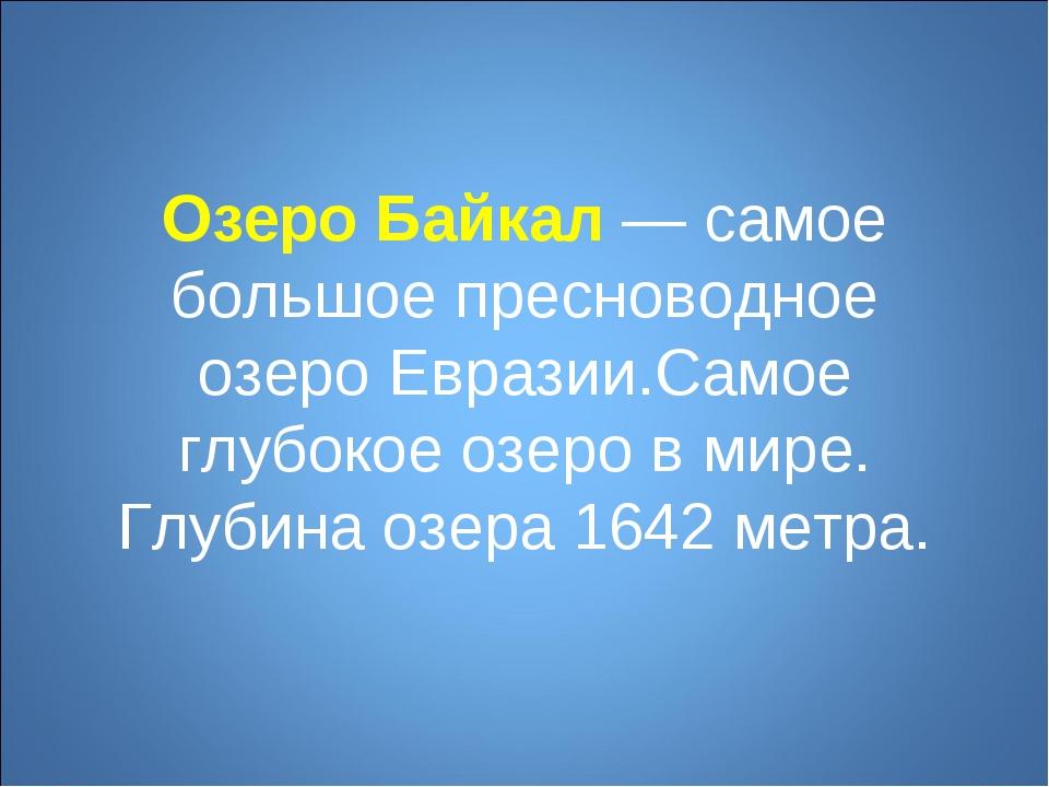 Озеро Байкал— самое большое пресноводное озеро Евразии.Самое глубокое озеро...