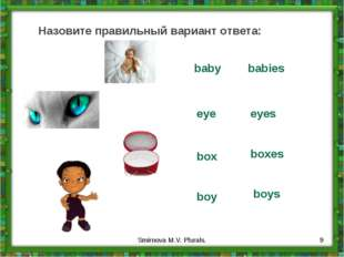 Назовите правильный вариант ответа: baby babies eye eyes box boxes boy boys *