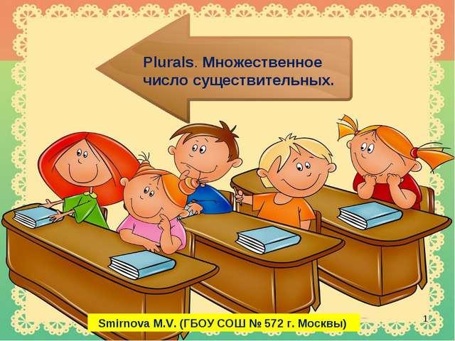 Plurals. Множественное число существительных. * Smirnova M.V. (ГБОУ СОШ № 572...