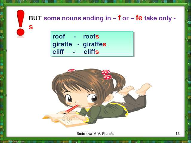 BUT some nouns ending in – f or – fe take only - s roof - roofs giraffe - gir...