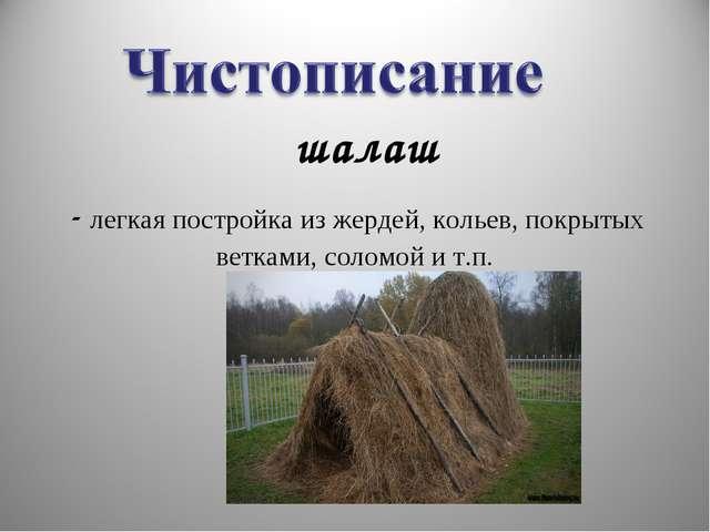 - легкая постройка из жердей, кольев, покрытых ветками, соломой и т.п. шалаш