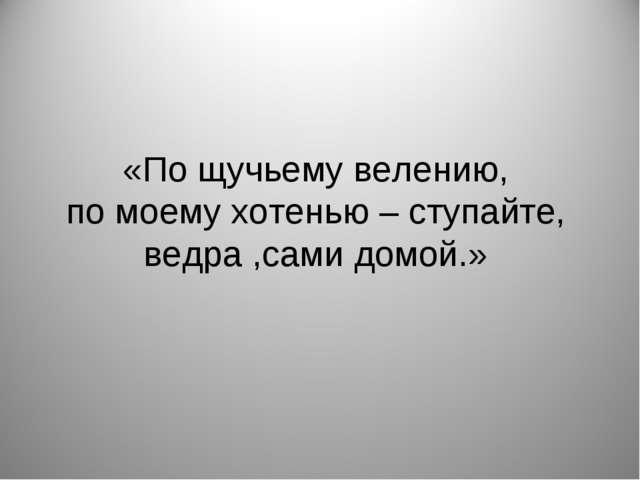 «По щучьему велению, по моему хотенью – ступайте, ведра ,сами домой.»