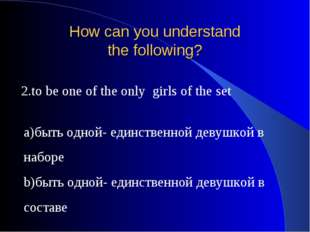 How can you understand the following? 2.to be one of the only girls of the se