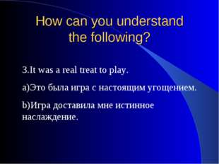How can you understand the following? 3.It was a real treat to play. a)Это бы