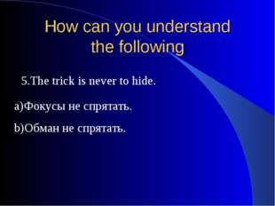 How can you understand the following 5.The trick is never to hide. a)Фокусы н