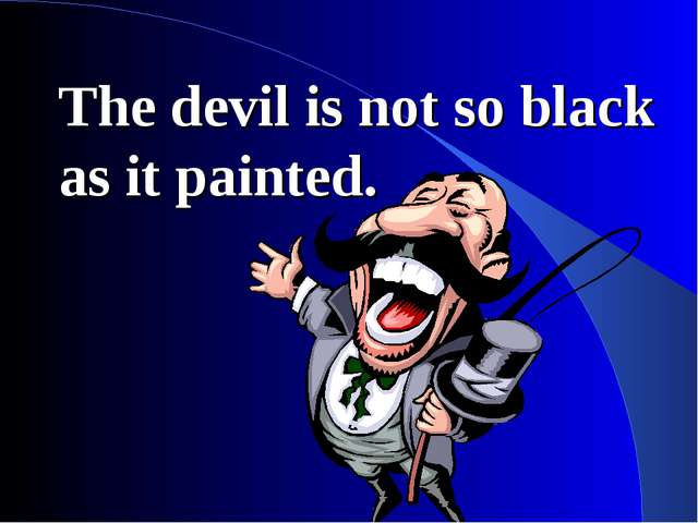 The devil is not so black as it painted.