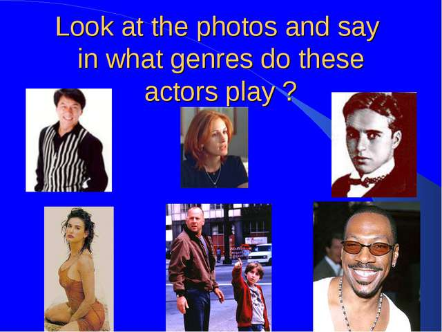Look at the photos and say in what genres do these actors play ?