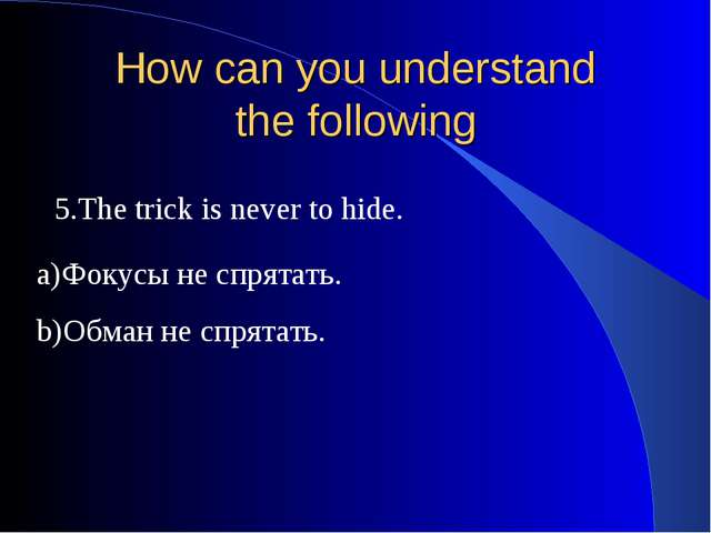 How can you understand the following 5.The trick is never to hide. a)Фокусы н...