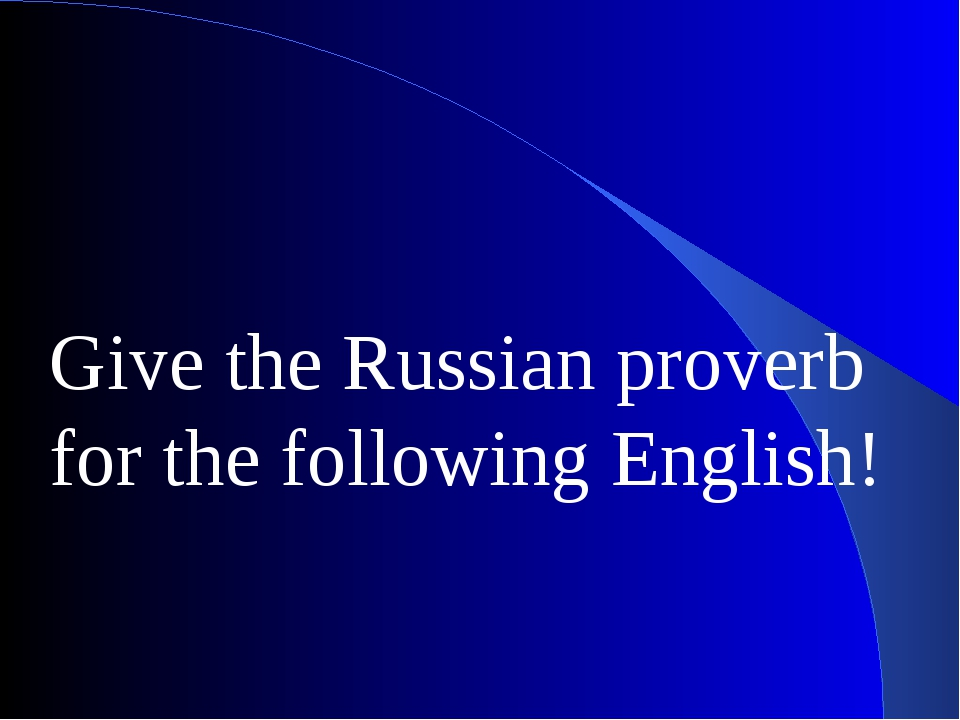 Give the Russian proverb for the following English!