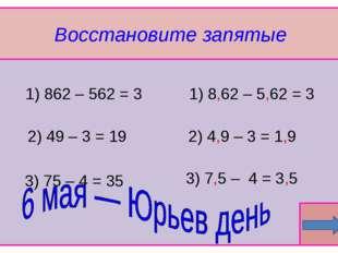 Восстановите запятые  1) 862 – 562 = 3 3) 75 – 4 = 35 2) 49 – 3 = 19 3) 7,5
