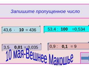 Запишите пропущенное число 43,6 ∙ = 436 53,4 : =0,534 3,5 ∙ = 0,035 10 0,01 1