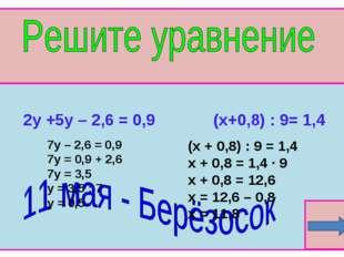 2y +5y – 2,6 = 0,9 (х+0,8) : 9= 1,4 7y – 2,6 = 0,9 7y = 0,9 + 2,6 7y = 3,5 y