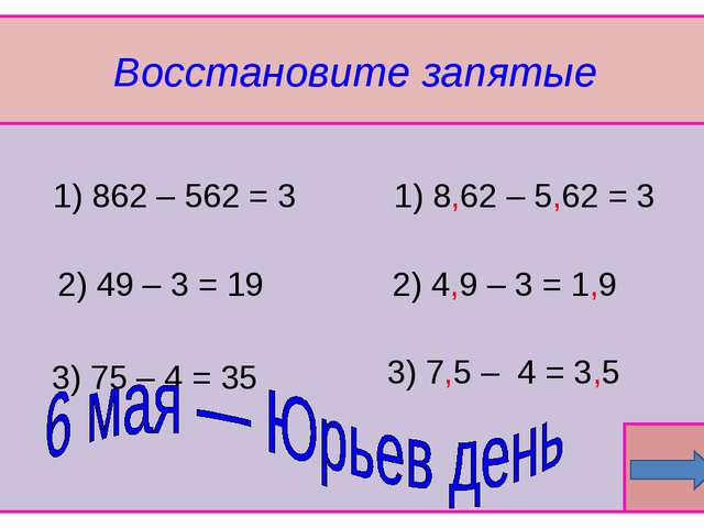 Восстановите запятые  1) 862 – 562 = 3 3) 75 – 4 = 35 2) 49 – 3 = 19 3) 7,5...