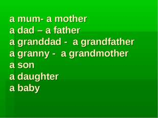 a mum- a mother a dad – a father a granddad - a grandfather a granny - a gran