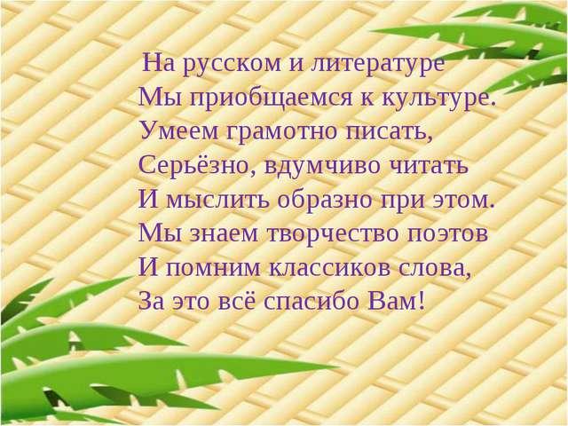 На русском и литературе Мы приобщаемся к культуре. Умеем грамотно писать,...