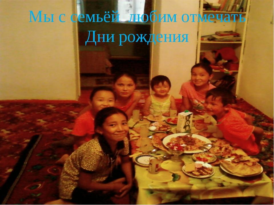 Мы с семьёй любим отмечать Дни рождения