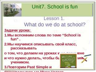 Unit7. School is fun Lesson 1. What do we do at school? Задачи урока: 1.Мы вс