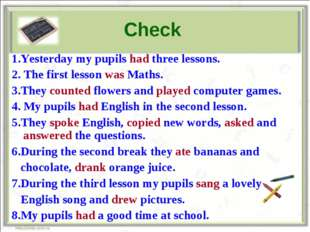 Check 1.Yesterday my pupils had three lessons. 2. The first lesson was Maths.
