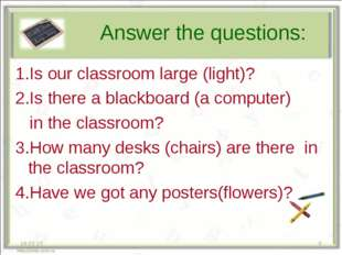 Answer the questions: 1.Is our classroom large (light)? 2.Is there a blackbo
