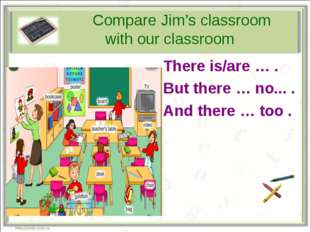 Compare Jim's classroom with our classroom There is/are … . But there … no..