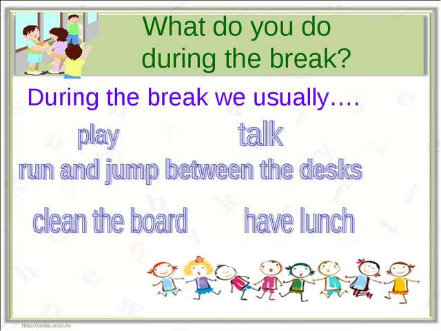 What do you do during the break? During the break we usually….