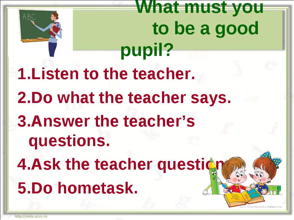 What must you do to be a good pupil? 1.Listen to the teacher. 2.Do what the...