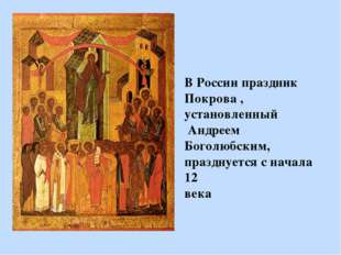 В России праздник Покрова , установленный Андреем Боголюбским, празднуется с