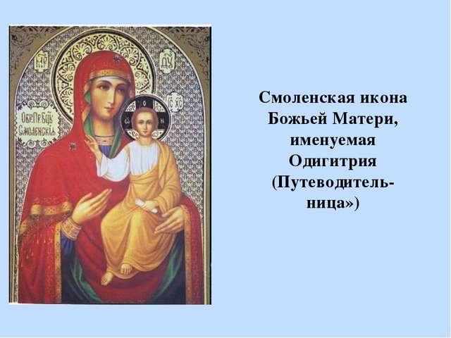 Смоленская икона Божьей Матери, именуемая Одигитрия (Путеводитель-ница»)