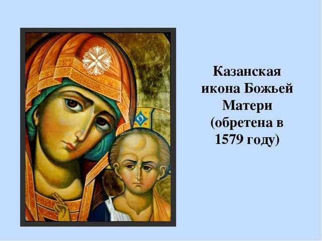 Казанская икона Божьей Матери (обретена в 1579 году)