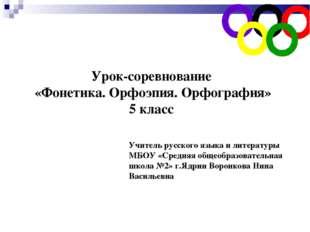 Урок-соревнование «Фонетика. Орфоэпия. Орфография» 5 класс Учитель русского я