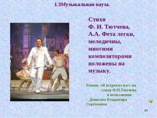 1.3Музыкальная пауза. Стихи Ф. И. Тютчева, А.А. Фета легки, мелодичны, многим