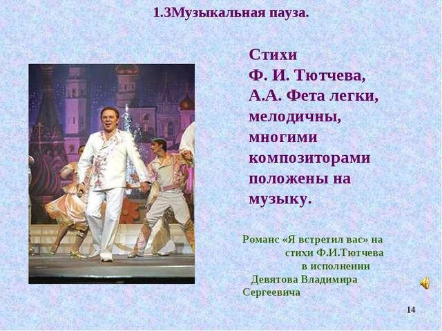 1.3Музыкальная пауза. Стихи Ф. И. Тютчева, А.А. Фета легки, мелодичны, многим...