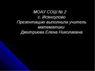 МОАУ СОШ № 2 с. Исянгулово Презентацию выполнила учитель математики Дмитриева