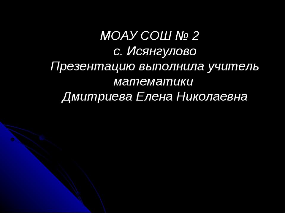МОАУ СОШ № 2 с. Исянгулово Презентацию выполнила учитель математики Дмитриева...