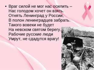 Враг силой не мог нас осилить – Нас голодом хочет он взять. Отнять Ленинград
