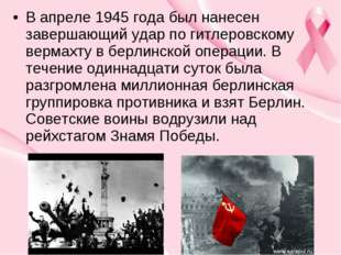 В апреле 1945 года был нанесен завершающий удар по гитлеровскому вермахту в б