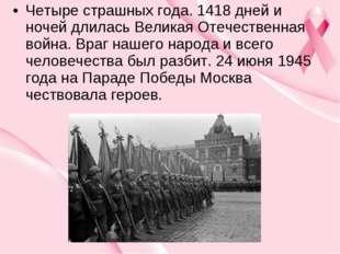 Четыре страшных года. 1418 дней и ночей длилась Великая Отечественная война.