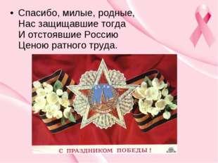 Спасибо, милые, родные, Нас защищавшие тогда И отстоявшие Россию Ценою рат
