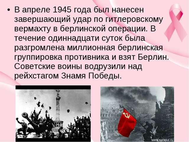 В апреле 1945 года был нанесен завершающий удар по гитлеровскому вермахту в б...