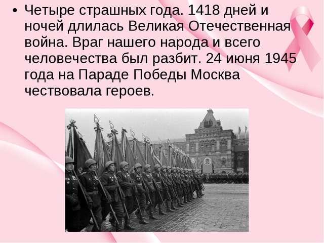 Четыре страшных года. 1418 дней и ночей длилась Великая Отечественная война....